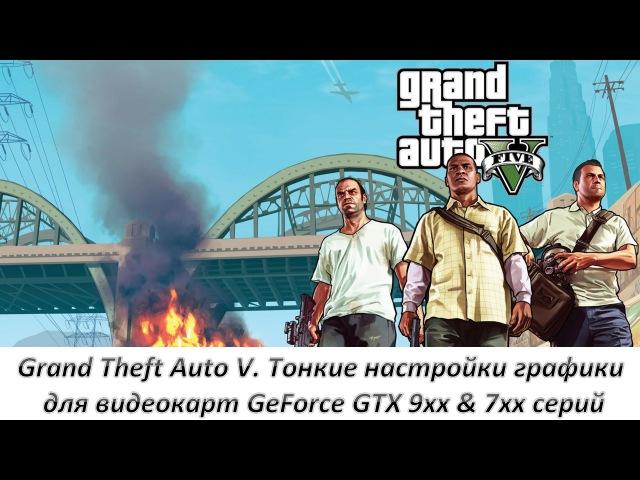Grand Theft Auto V. Тонкие настройки графики для видеокарт GeForce GTX 9xx 7xx серий