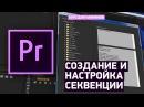 Создание и настройка секвенции - Учебник Premiere Pro CC