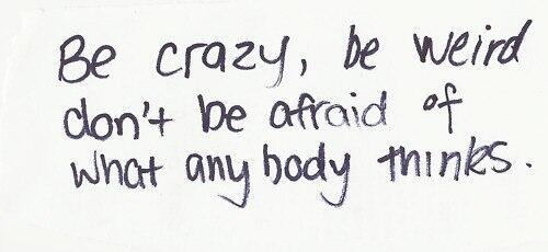 Будь сумасшедшим, будь странным. Не бойся того, что подумают другие.