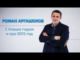 Роман Аргашоков - С новым годом и про 2015