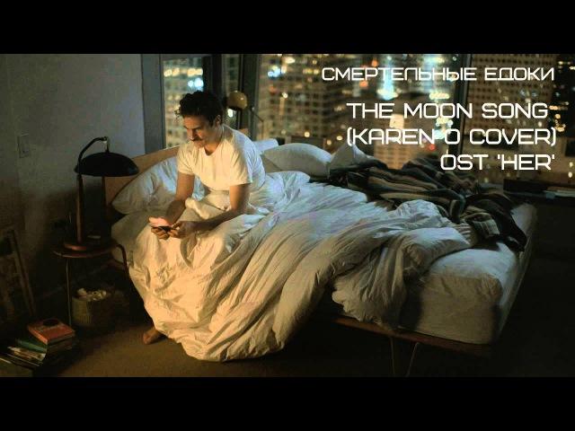 Смертельные едоки - The Moon Song OST 'Her' (Karen O cover)