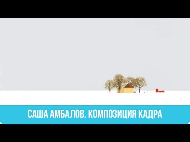 Лекция | Саша Амбалов. Композиция кадра