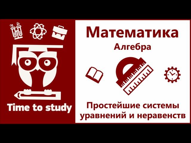 Математика: подготовка к ОГЭ и ЕГЭ. Простейшие системы уравнений и неравенств