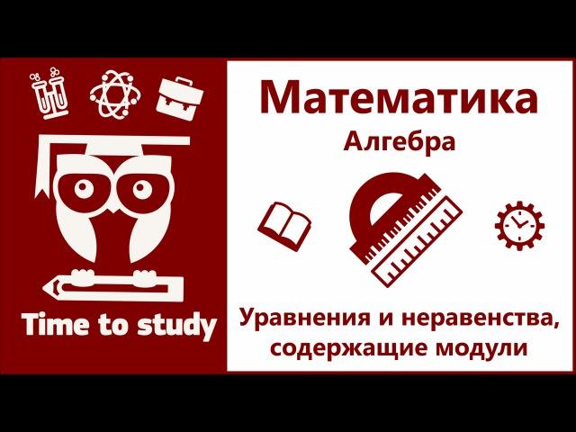 Математика: подготовка к ОГЭ и ЕГЭ. Решение уравнений и неравенств, содержащих модули