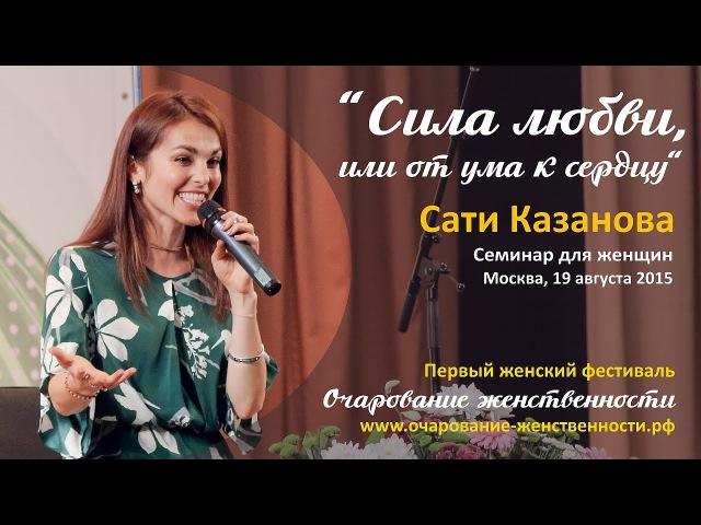 Сати Казанова - семинар для женщин Сила любви, или от ума к сердцу