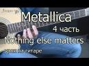 Metallica - nothing else matters 4 часть (видео урок) как играть на гитаре