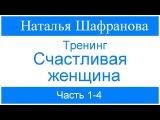 Тренинг - Счастливая женщина. Наталья Шафранова. Часть 1-4