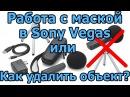 Маски в видео или как убрать объект в видео Sony Vegas Pro