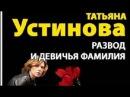 Татьяна Устинова. Развод и девичья фамилия 1