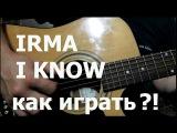 Irma - I know как играть на гитаре