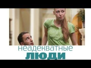 Неадекватные люди Фильм Трейлер Мелодрама, Комедия Россия