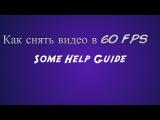 Как снять видео в 60 FPS(Some Help guide)