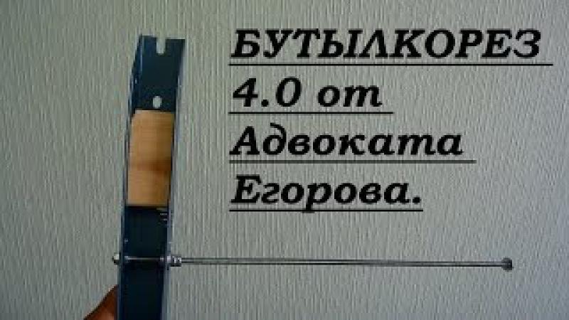 БУТЫЛКОРЕЗ 4.0 от Адвоката Егорова. Особенности Изготовления. Мой Вариант. Подро...