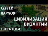 Карпов С.П. - Цивилизация Византии (Часть 1/2).