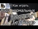 Пара нормальных - Happy End (Разбор БЕЗ БАРРЭ) как играть на гитаре