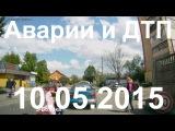 Аварии и ДТП за сегодня (10) мая 2015