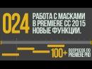 Premiere 100 . 024 Работа с Масками в CC 2015. Новые функции.