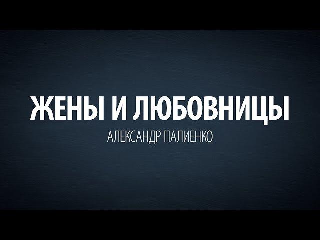 Жены и любовницы. Александр Палиенко.