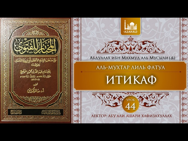 «Аль-Мухтар лиль-фатуа» - Ханафитский фикх. Урок 44 - Итикаф   www.azan.kz