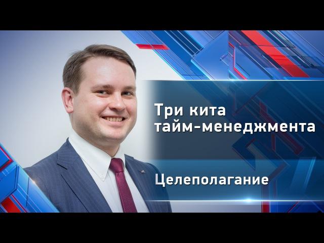 Глеб Архангельский - Три кита тайм-менеджмента. Целеполагание