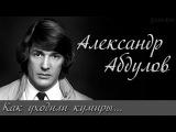 АЛЕКСАНДР АБДУЛОВ (Как уходили кумиры...) Доброе Кино