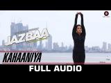 Kahaaniya Full Song | Jazbaa | Aishwarya Rai Bachchan & Irrfan | Arko ft. Nilofer Wani