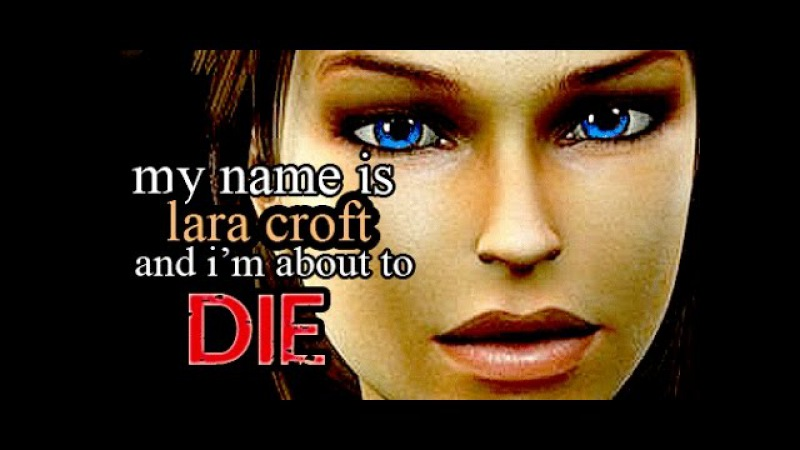 ~ My name is Lara Croft, and im about to die ~