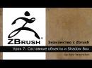 Знакомство с Zbrush Урок 7 Составные объекты и Shadow Box