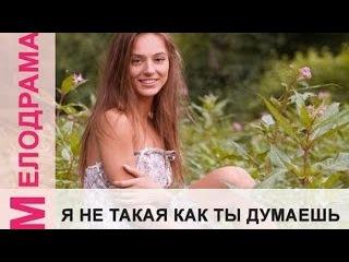 Я НЕ ТАКАЯ КАК ТЫ ДУМАЕШЬ. Русские мелодрамы смотреть лучшие фильмы онлайн