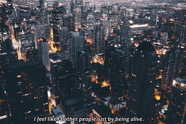 Я чувствую, как надоедаю людям просто своим присутствием.