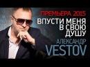 ПРЕМЬЕРА 2015 Александр ВЕСТОВ - Впусти меня в свою душу /HD/