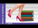 Маша в Законе. Сериал. 2 Серия. StarMedia. Лирическая Комедия. 2012