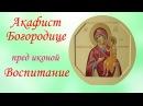 ✣Чудесный Акафист иконе Божьей Матери ВОСПИТАНИЕ ~ Молитва о детях