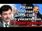 Россия покупает долги США - это унизительно и преступно