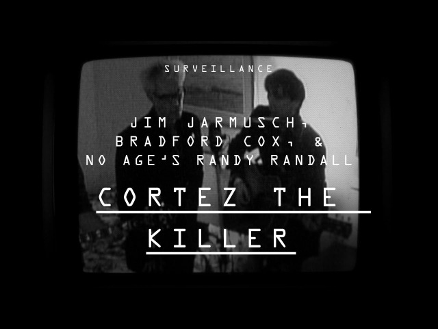 Jim Jarmusch, Bradford Cox and No Age's Randy Randall   Cortez the Killer   Surveillance