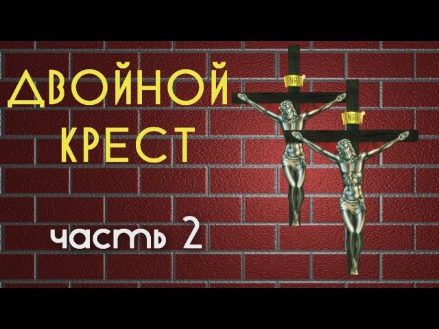 ДВОЙНОЙ КРЕСТ. Часть 2