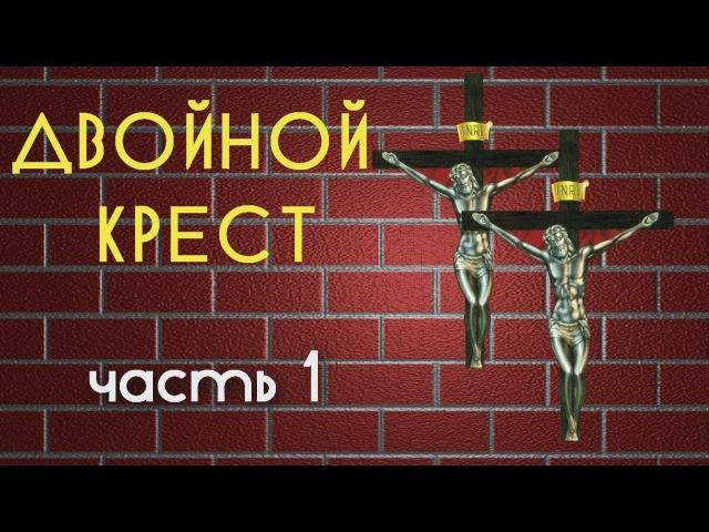 ДВОЙНОЙ КРЕСТ. Часть 1.