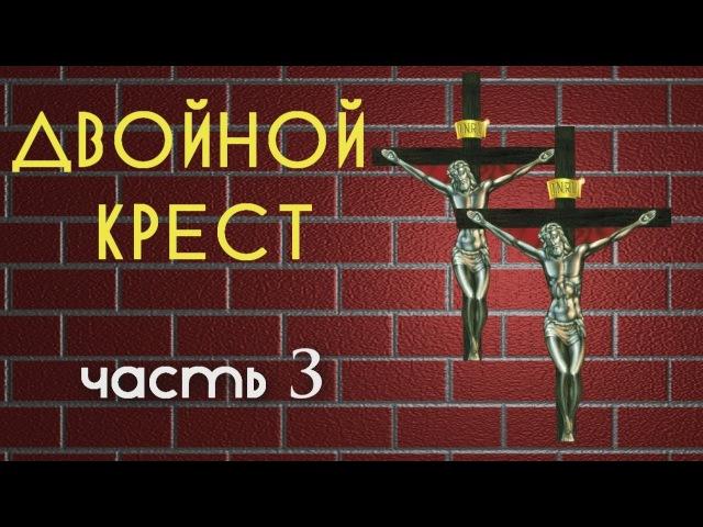 ДВОЙНОЙ КРЕСТ. Часть 3.