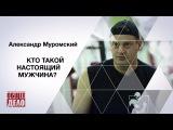 Кто такой настоящий мужчина Александр Муромский, Общее Дело.
