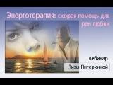 ЭнергоТерапия : скорая помощь от ран любви. Вебинар Лизы Питеркиной