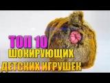 ТОП-10 ШОКИРУЮЩИХ ДЕТСКИХ ИГРУШЕК