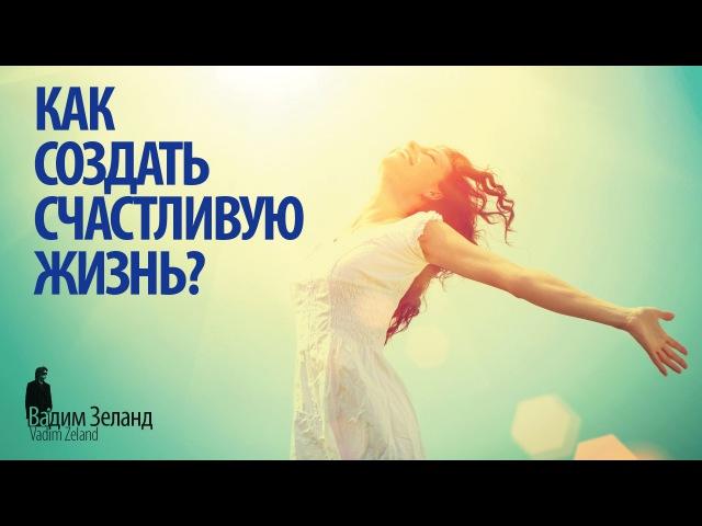 ☼ Как создать счастливую жизнь? /Советы Вадима Зеланда/