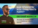 Как создать, привлечь или придумать крутую идею Евгений Марасов Тайны Жизни #5 ч.1112