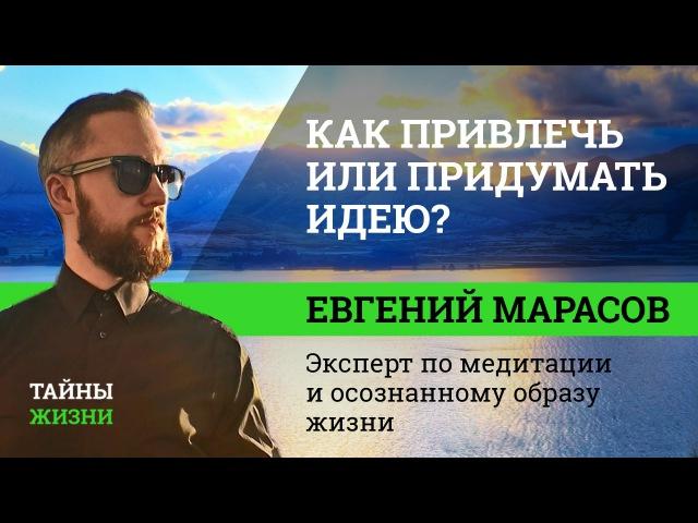 Как создать, привлечь или придумать крутую идею Евгений Марасов | Тайны Жизни 5 ч.1112