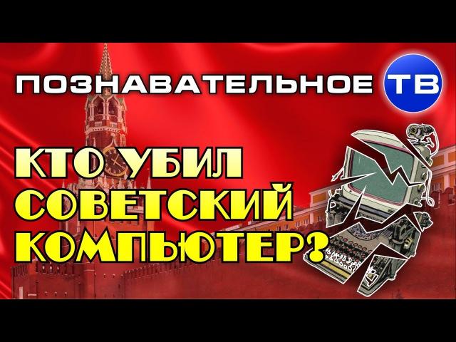 Кто убил советский компьютер? (Познавательное ТВ, Михаил Величко)