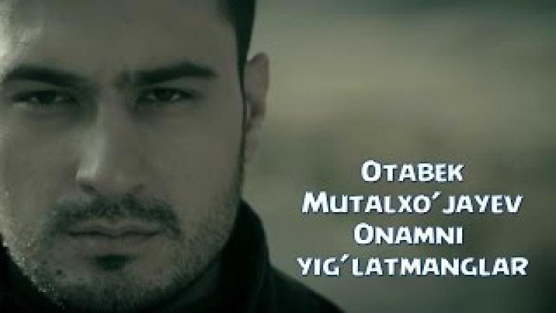 Otabek Mutalxo'jayev - Onamni yig'latmanglar | Отабек Муталхужаев - Онамни йиглатманглар