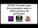 Лучший кодек для рендеринга - NVENC в Adobe Premiere Pro