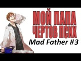 Mad Father Мой ПАПА чёртов псих #3