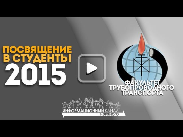 08.10.15 | Посвящение в студенты 2015 - Факультет Трубопроводного Транспорта