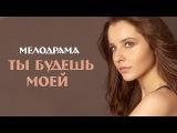 Молодёжный фильм Ты будешь моей HD Версия! Русские мелодрамы 2015
